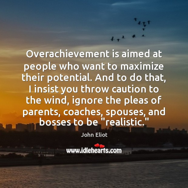 Overachievement is aimed at people who want to maximize their potential. And John Eliot Picture Quote