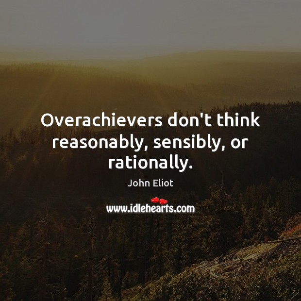 Overachievers don't think reasonably, sensibly, or rationally. Image