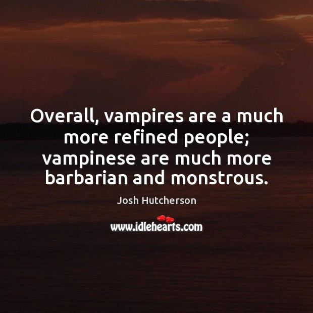 Overall, vampires are a much more refined people; vampinese are much more Josh Hutcherson Picture Quote