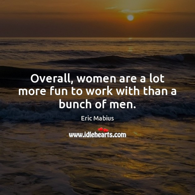 Overall, women are a lot more fun to work with than a bunch of men. Image