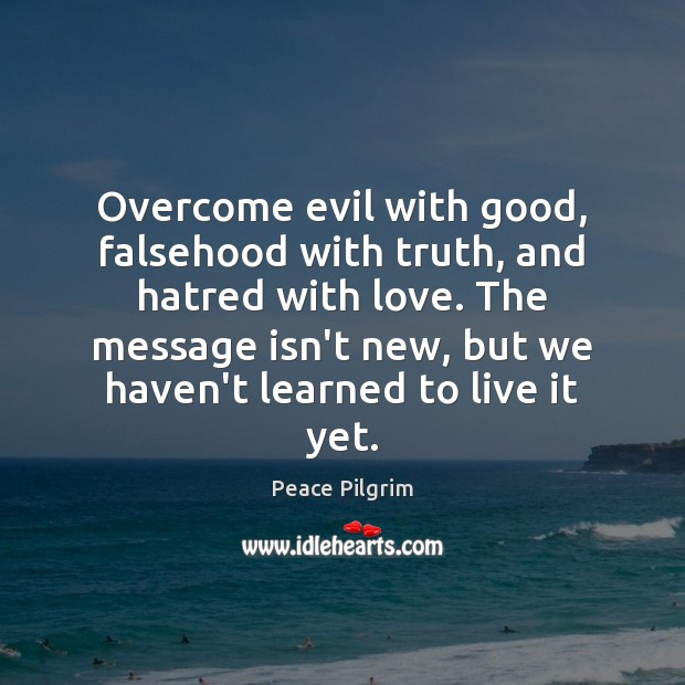 Overcome evil with good, falsehood with truth, and hatred with love. The Peace Pilgrim Picture Quote