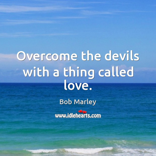 Overcome the devils with a thing called love. Bob Marley Picture Quote
