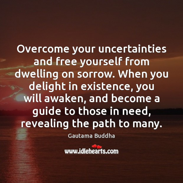 Overcome your uncertainties and free yourself from dwelling on sorrow. When you Image