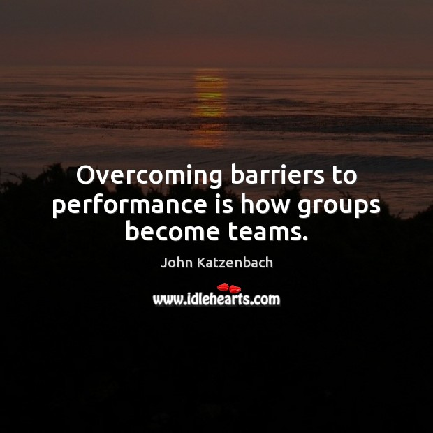 Overcoming barriers to performance is how groups become teams. Performance Quotes Image