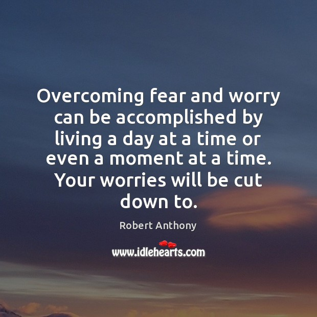 Overcoming fear and worry can be accomplished by living a day at Robert Anthony Picture Quote