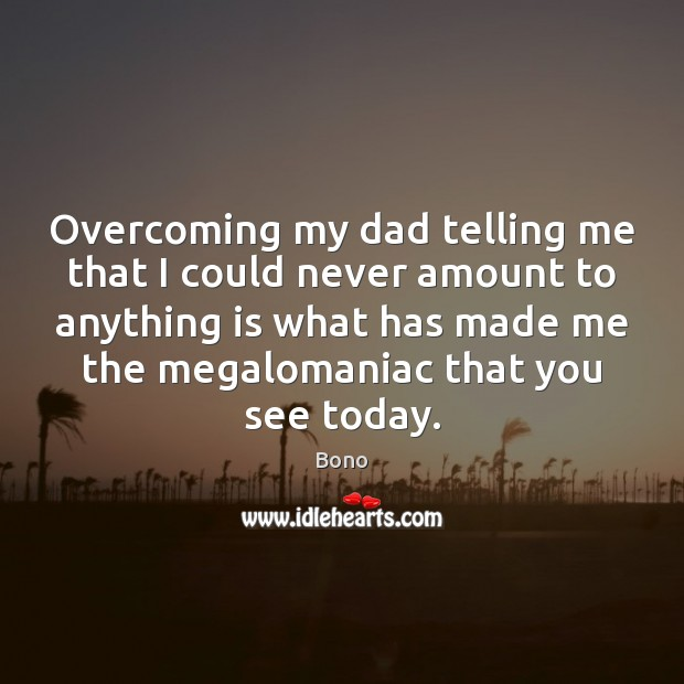 Overcoming my dad telling me that I could never amount to anything Bono Picture Quote