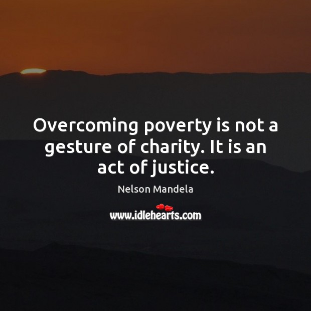 Overcoming poverty is not a gesture of charity. It is an act of justice. Nelson Mandela Picture Quote