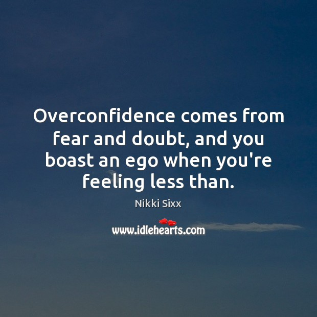 Overconfidence comes from fear and doubt, and you boast an ego when Nikki Sixx Picture Quote