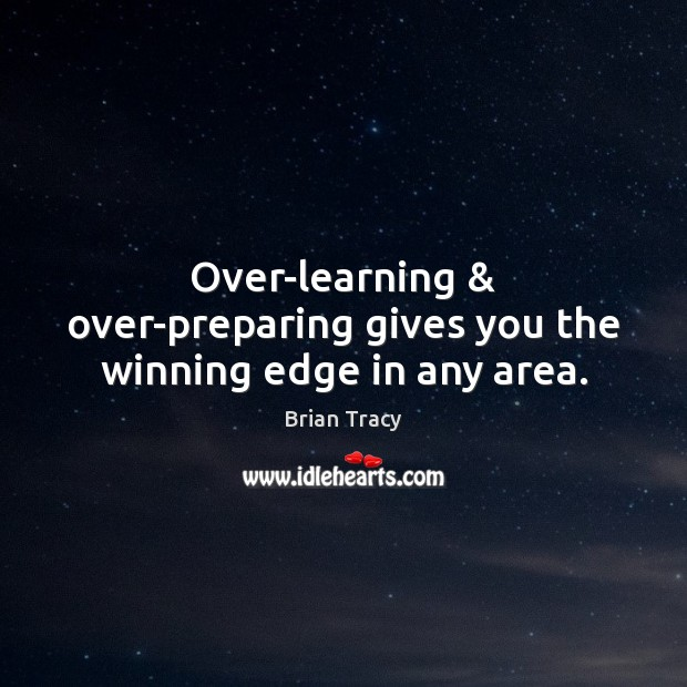Over-learning & over-preparing gives you the winning edge in any area. Brian Tracy Picture Quote