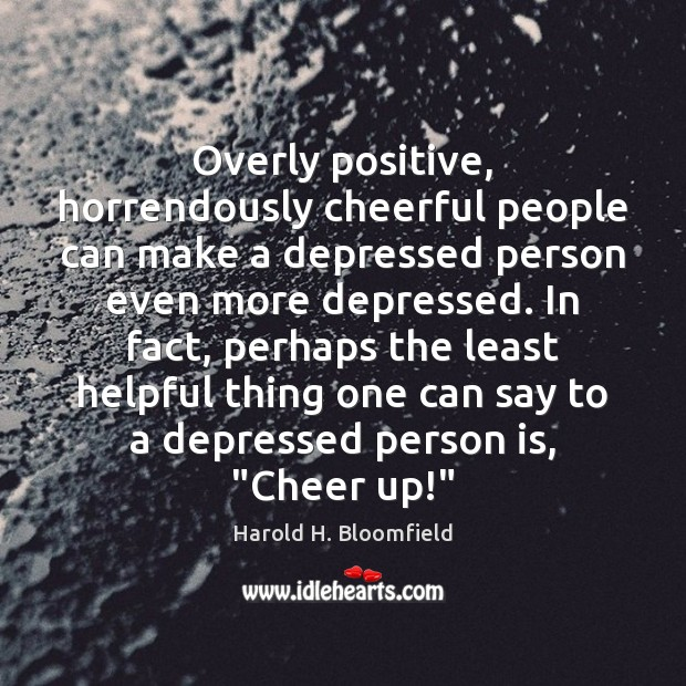 Overly positive, horrendously cheerful people can make a depressed person even more Image