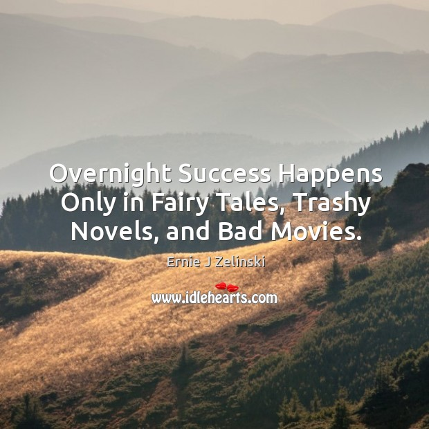 Overnight Success Happens Only in Fairy Tales, Trashy Novels, and Bad Movies. Image