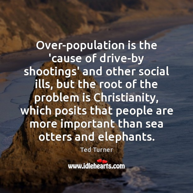 Over-population is the 'cause of drive-by shootings' and other social ills, but Ted Turner Picture Quote