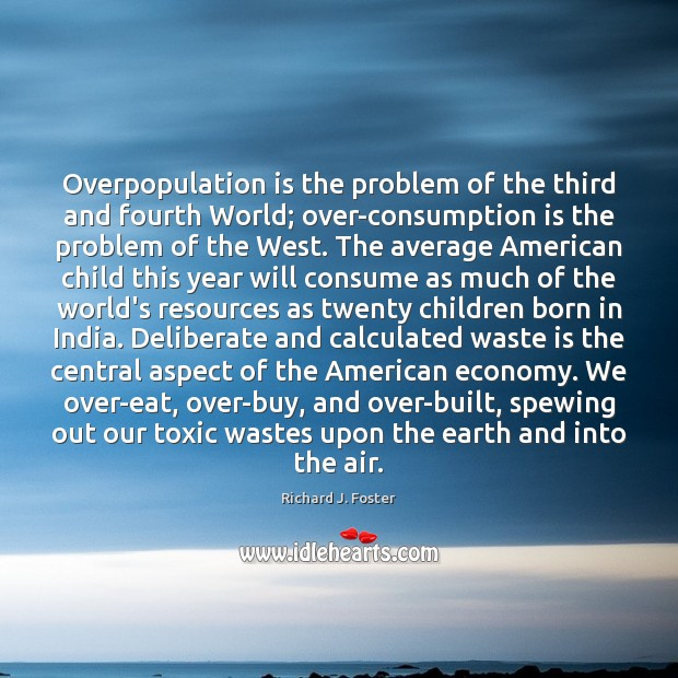Overpopulation is the problem of the third and fourth World; over-consumption is Image