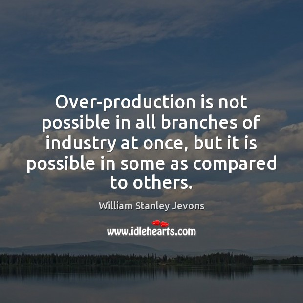 Over-production is not possible in all branches of industry at once, but William Stanley Jevons Picture Quote