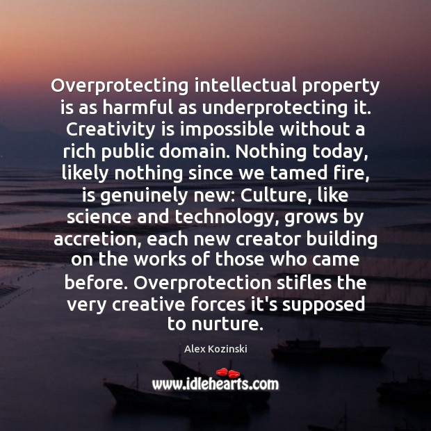 Overprotecting intellectual property is as harmful as underprotecting it. Creativity is impossible Alex Kozinski Picture Quote