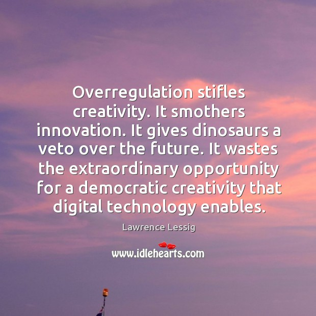 Overregulation stifles creativity. It smothers innovation. It gives dinosaurs a veto over Image
