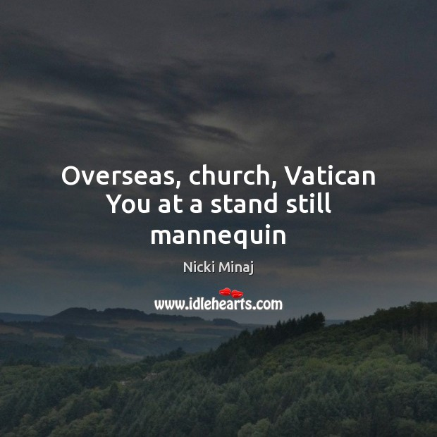 Overseas, church, Vatican You at a stand still mannequin Nicki Minaj Picture Quote