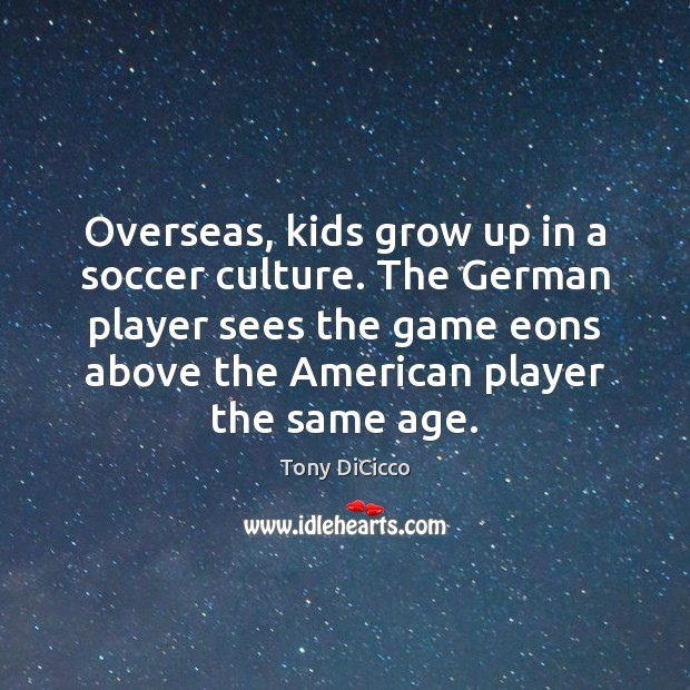 Overseas, kids grow up in a soccer culture. The German player sees Soccer Quotes Image
