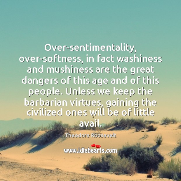 Image, Over-sentimentality, over-softness, in fact washiness and mushiness are the great dangers of