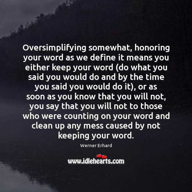 Oversimplifying somewhat, honoring your word as we define it means you either Werner Erhard Picture Quote