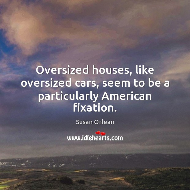 Oversized houses, like oversized cars, seem to be a particularly American fixation. Image