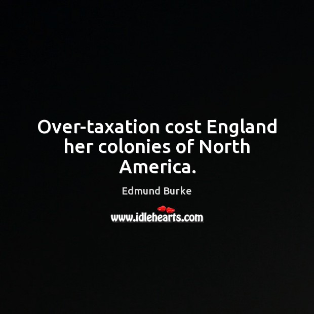 Image, Over-taxation cost England her colonies of North America.