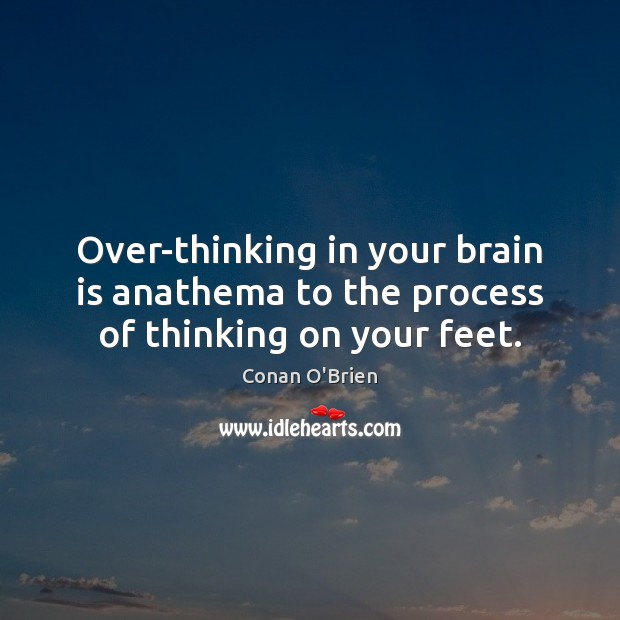 Image, Over-thinking in your brain is anathema to the process of thinking on your feet.