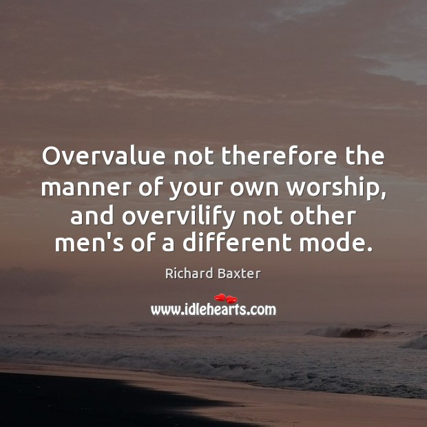 Overvalue not therefore the manner of your own worship, and overvilify not Richard Baxter Picture Quote