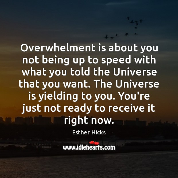 Overwhelment is about you not being up to speed with what you Esther Hicks Picture Quote