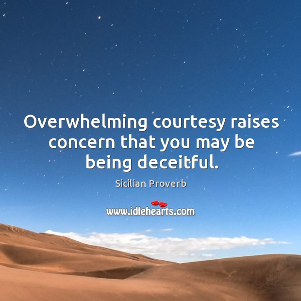 Overwhelming courtesy raises concern that you may be being deceitful. Image