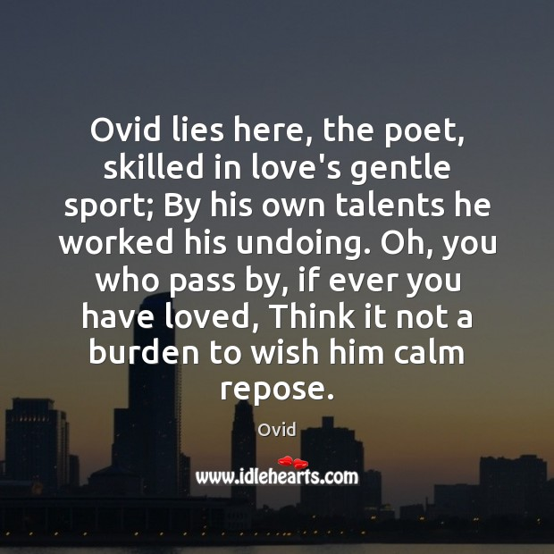 Ovid lies here, the poet, skilled in love's gentle sport; By his Image