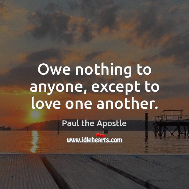Owe nothing to anyone, except to love one another. Paul the Apostle Picture Quote
