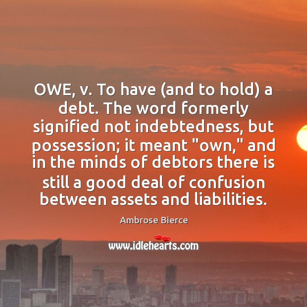 Image, OWE, v. To have (and to hold) a debt. The word formerly