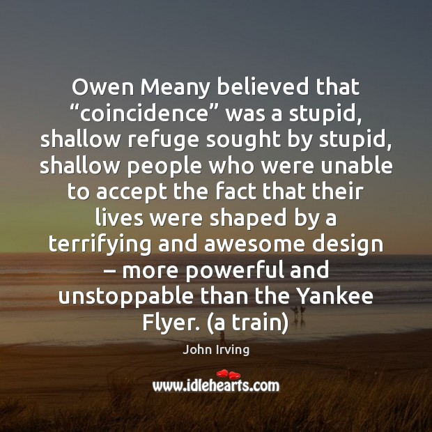 """Owen Meany believed that """"coincidence"""" was a stupid, shallow refuge sought by Unstoppable Quotes Image"""