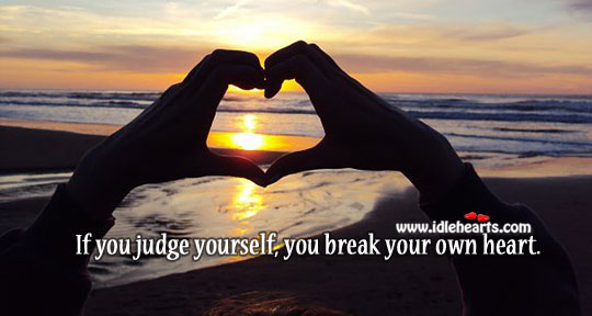 If you judge yourself, you break your own heart. Image