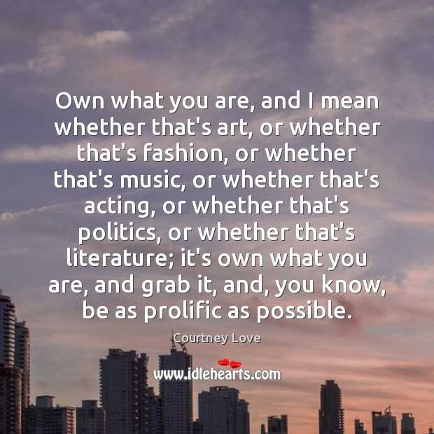 Own what you are, and I mean whether that's art, or whether Courtney Love Picture Quote
