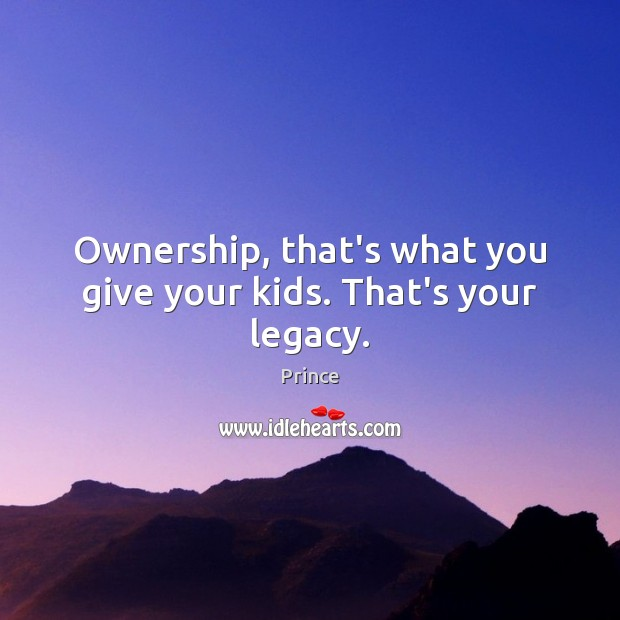 Ownership, that's what you give your kids. That's your legacy. Prince Picture Quote