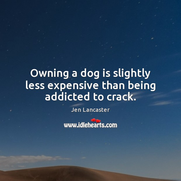 Owning a dog is slightly less expensive than being addicted to crack. Jen Lancaster Picture Quote