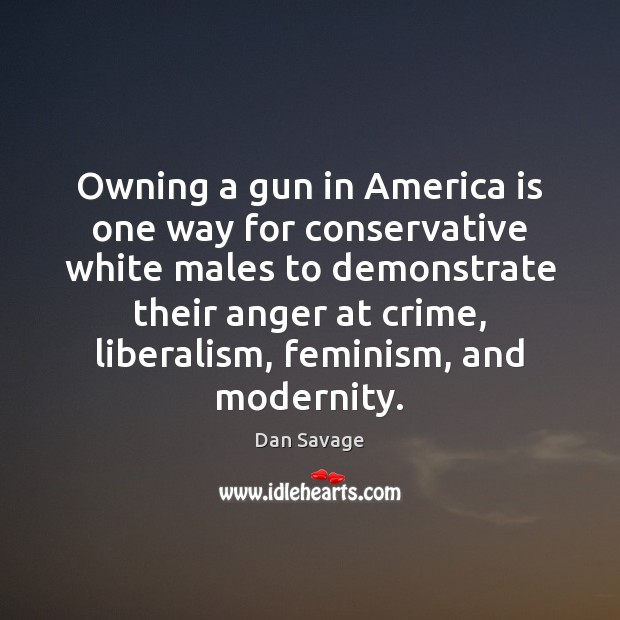 Owning a gun in America is one way for conservative white males Dan Savage Picture Quote