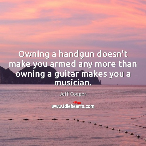 Owning a handgun doesn't make you armed any more than owning a Jeff Cooper Picture Quote