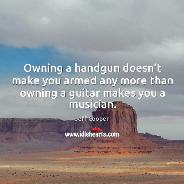 Image, Owning a handgun doesn't make you armed any more than owning a guitar makes you a musician.