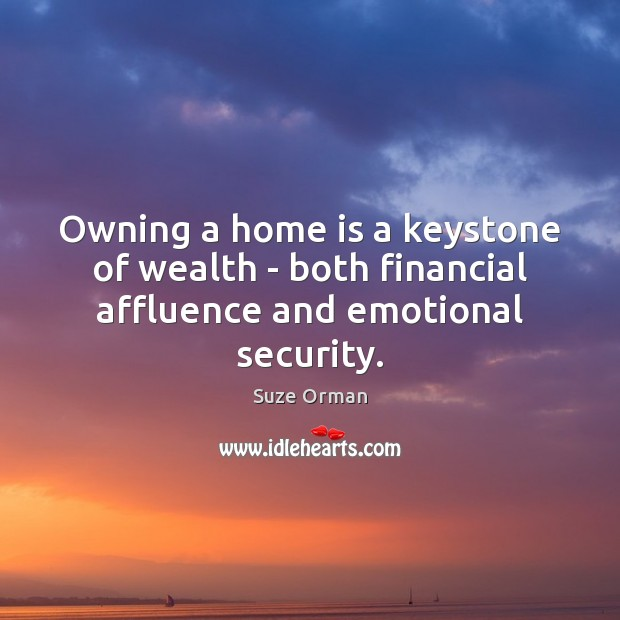 Owning a home is a keystone of wealth – both financial affluence and emotional security. Home Quotes Image
