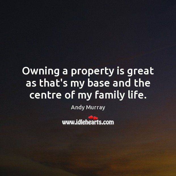 Image, Owning a property is great as that's my base and the centre of my family life.
