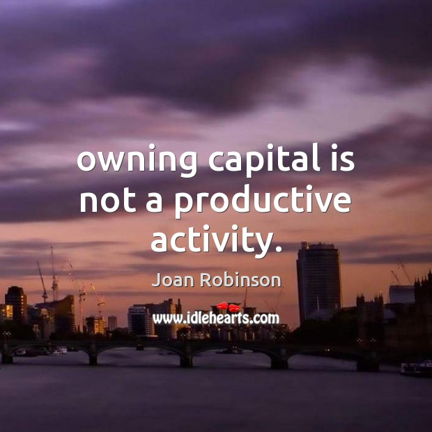 Owning capital is not a productive activity. Joan Robinson Picture Quote