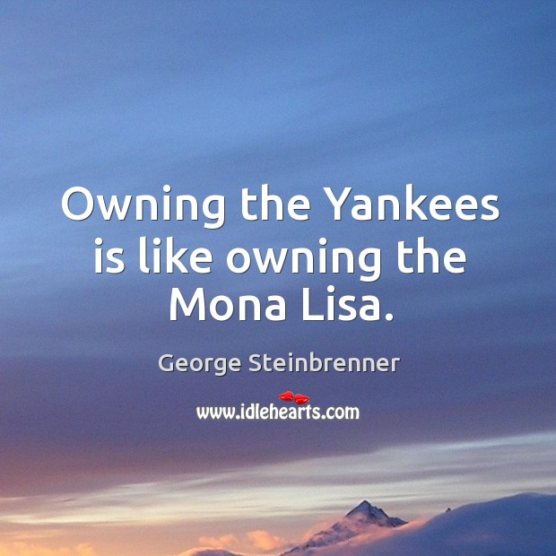 Owning the yankees is like owning the mona lisa. George Steinbrenner Picture Quote