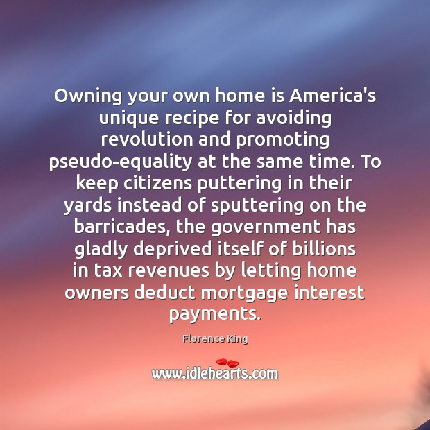 Owning your own home is America's unique recipe for avoiding revolution and Florence King Picture Quote