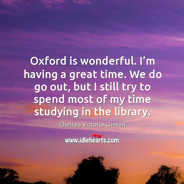 Oxford is wonderful. I'm having a great time. We do go out, but I still try to spend most Chelsea Victoria Clinton Picture Quote