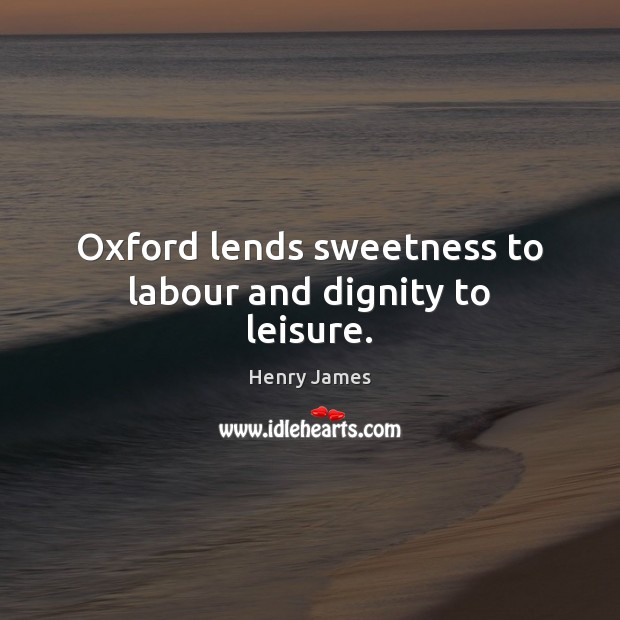 Oxford lends sweetness to labour and dignity to leisure. Image