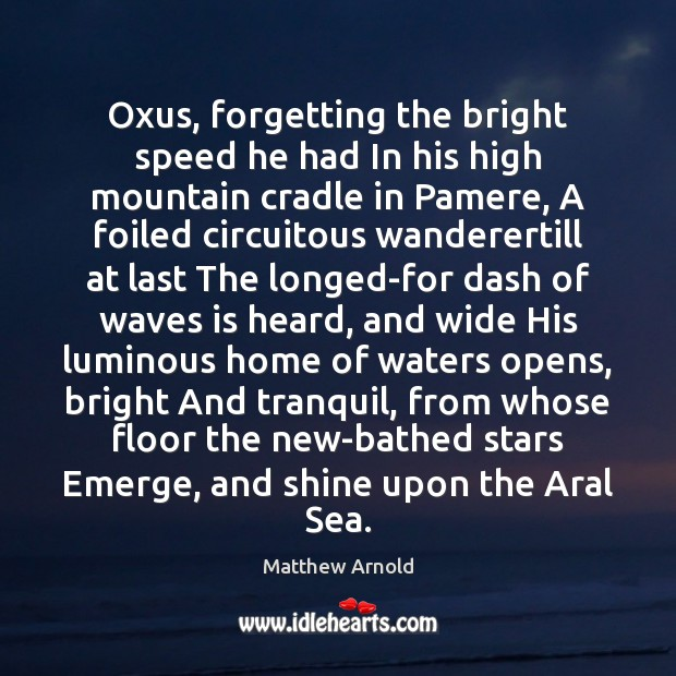 Oxus, forgetting the bright speed he had In his high mountain cradle Matthew Arnold Picture Quote