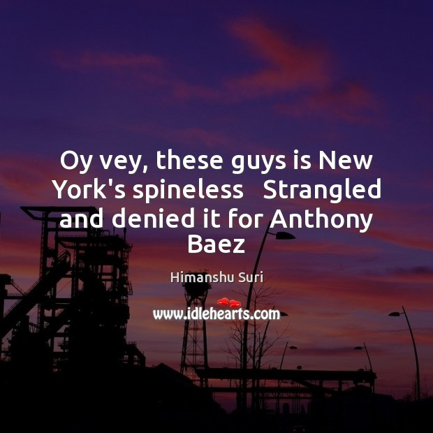 Oy vey, these guys is New York's spineless   Strangled and denied it for Anthony Baez Image